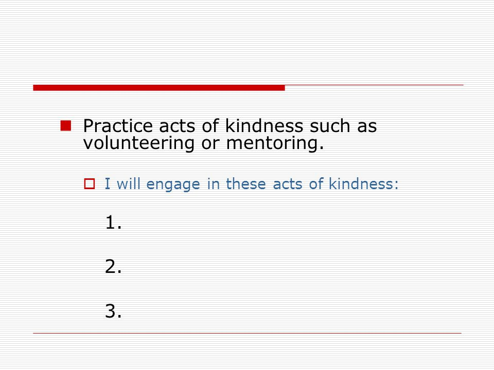 Practice acts of kindness such as volunteering or mentoring.