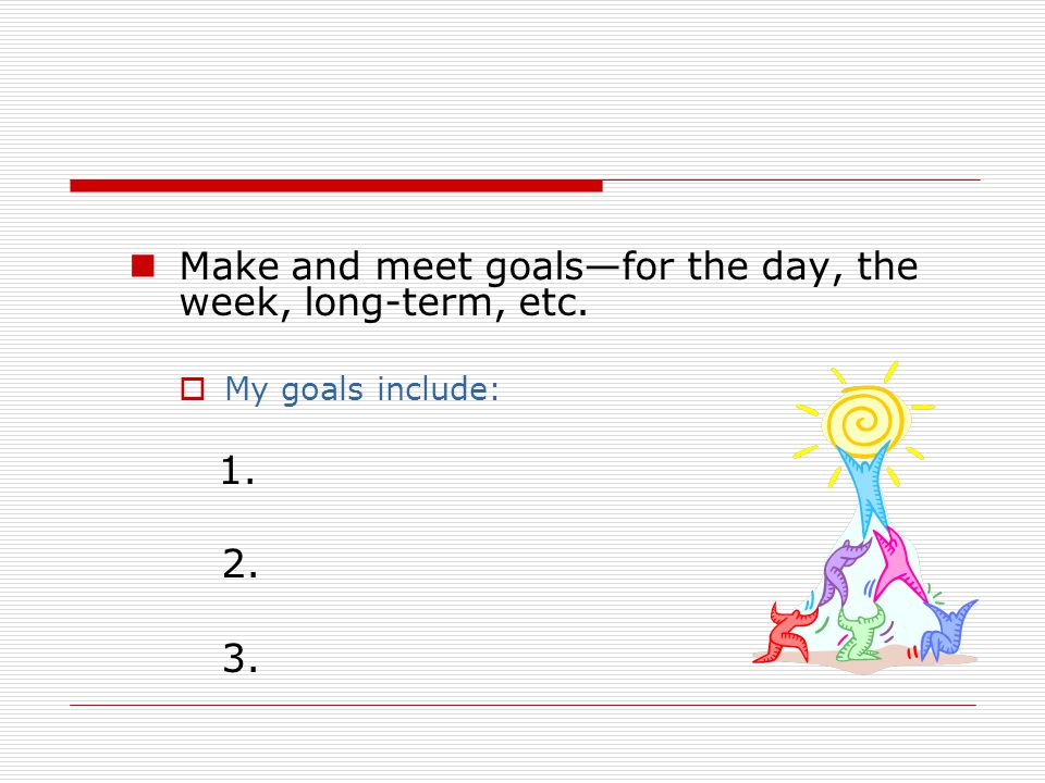 Make and meet goals—for the day, the week, long-term, etc.  My goals include: 1. 2. 3.
