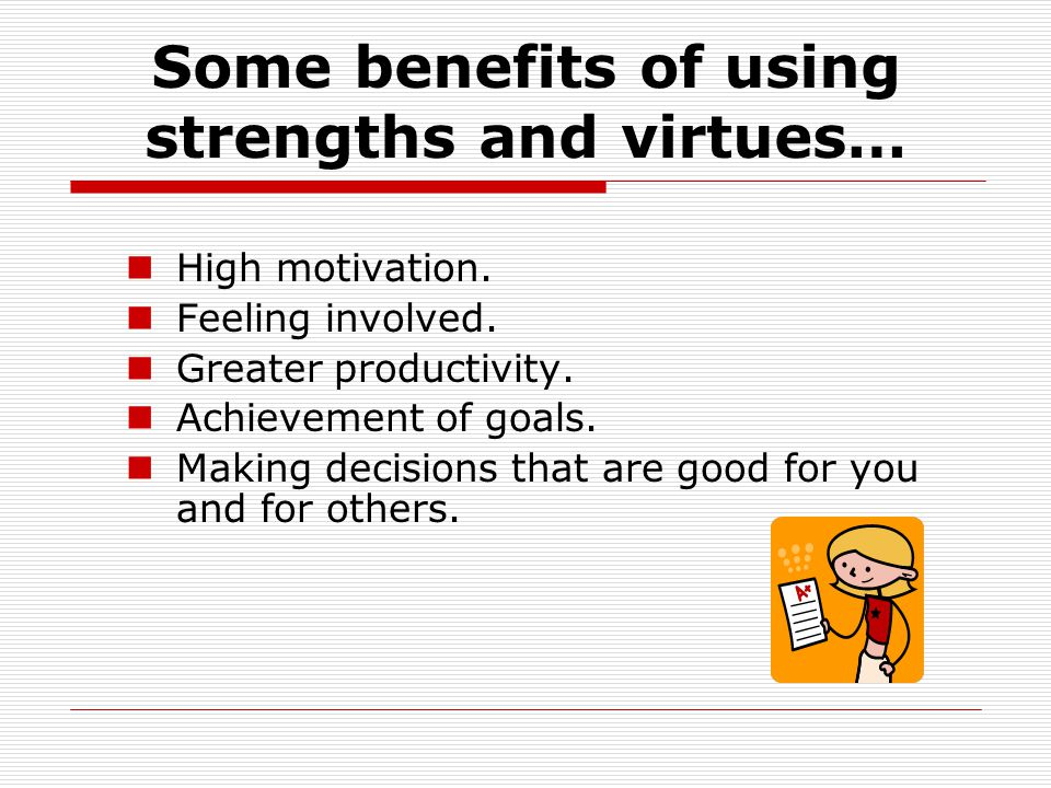 Some benefits of using strengths and virtues… High motivation.