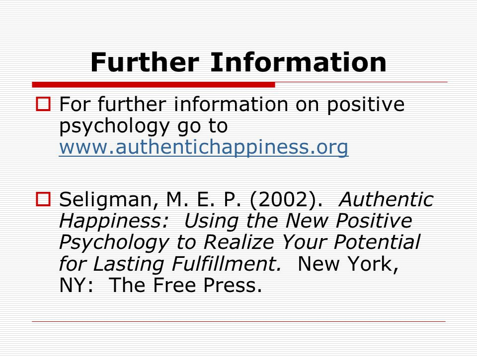 Further Information  For further information on positive psychology go to www.authentichappiness.org www.authentichappiness.org  Seligman, M.
