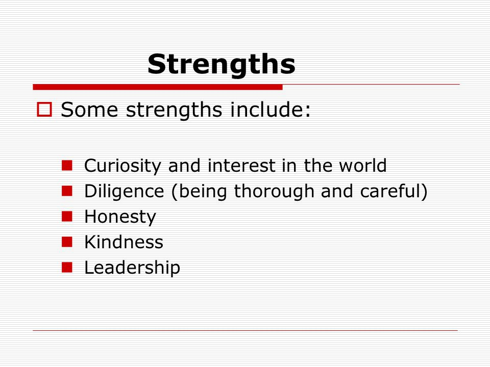 Strengths  Some strengths include: Curiosity and interest in the world Diligence (being thorough and careful) Honesty Kindness Leadership