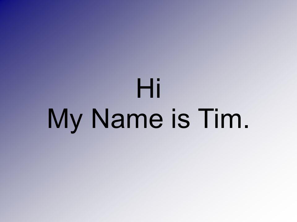 Hi My Name is Tim.