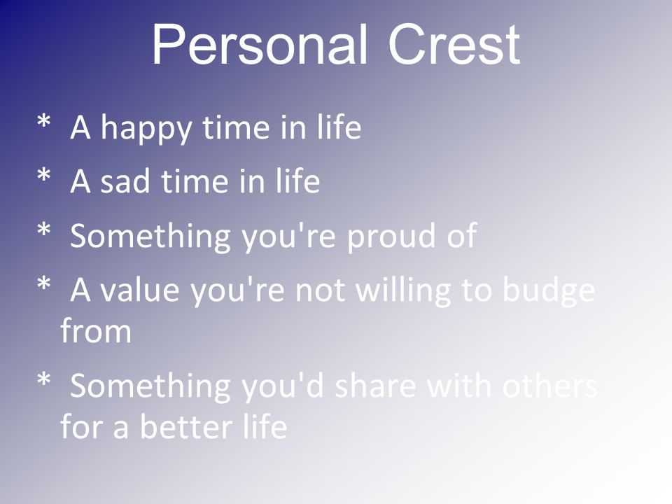 Personal Crest * A happy time in life * A sad time in life * Something you re proud of * A value you re not willing to budge from * Something you d share with others for a better life