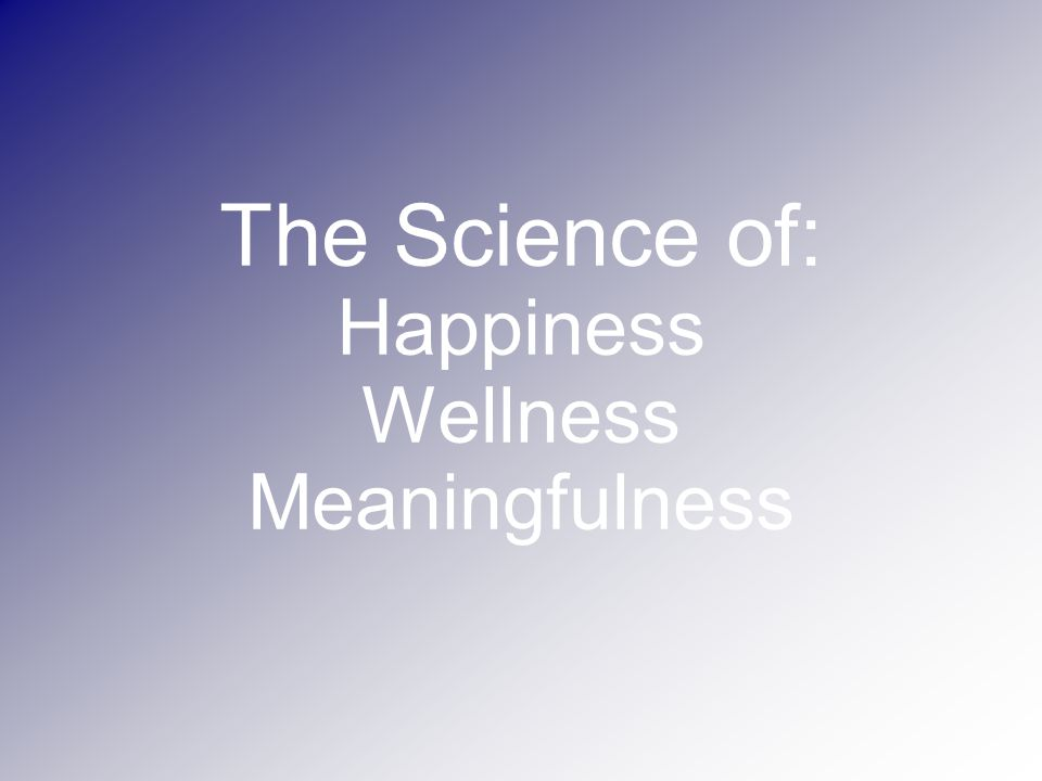 The Science of: Happiness Wellness Meaningfulness