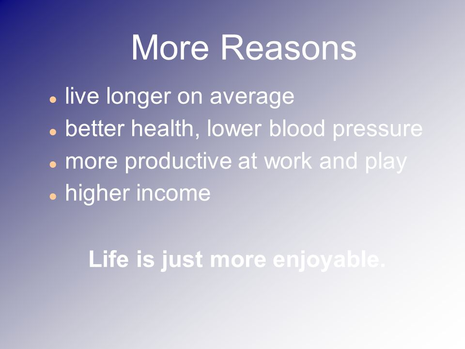 More Reasons live longer on average better health, lower blood pressure more productive at work and play higher income Life is just more enjoyable.