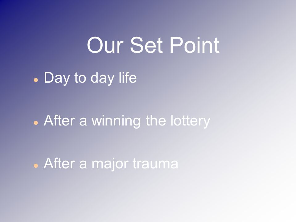 Our Set Point Day to day life After a winning the lottery After a major trauma