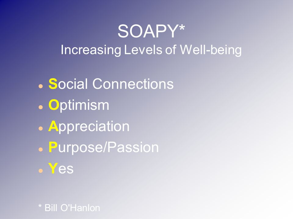 SOAPY* Increasing Levels of Well-being Social Connections Optimism Appreciation Purpose/Passion Yes * Bill O Hanlon