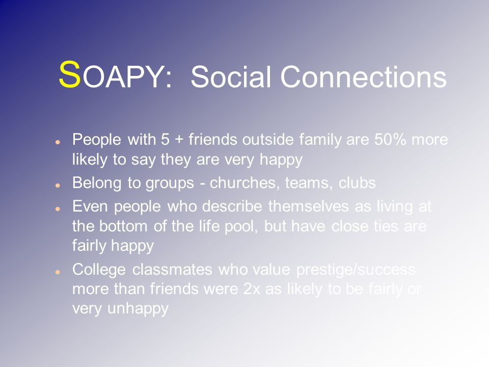 S OAPY: Social Connections People with 5 + friends outside family are 50% more likely to say they are very happy Belong to groups - churches, teams, clubs Even people who describe themselves as living at the bottom of the life pool, but have close ties are fairly happy College classmates who value prestige/success more than friends were 2x as likely to be fairly or very unhappy