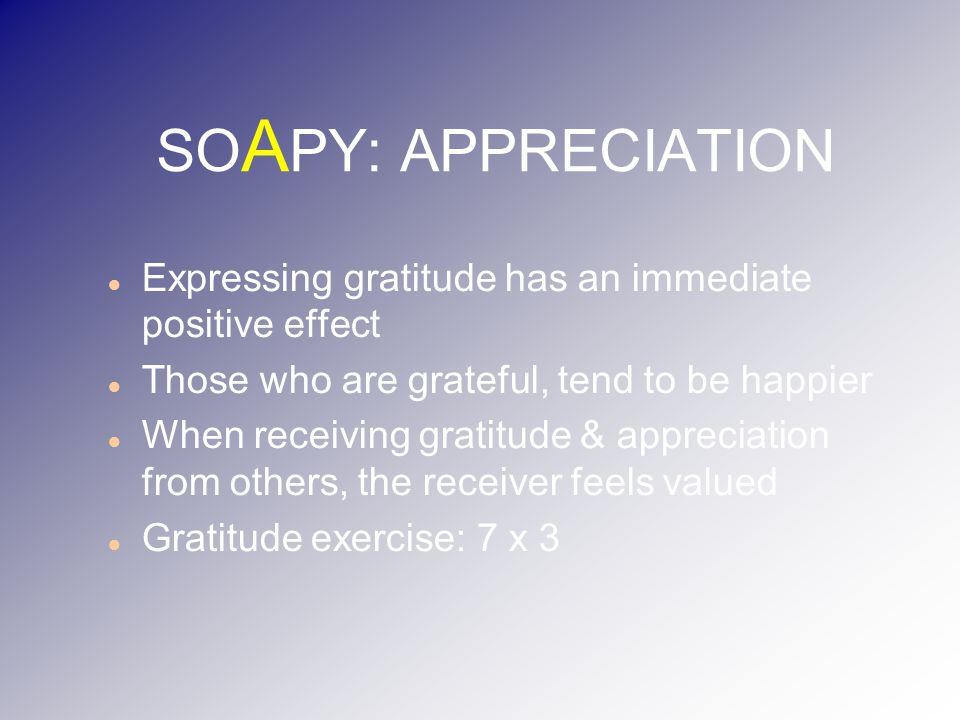 SO A PY: APPRECIATION Expressing gratitude has an immediate positive effect Those who are grateful, tend to be happier When receiving gratitude & appreciation from others, the receiver feels valued Gratitude exercise: 7 x 3