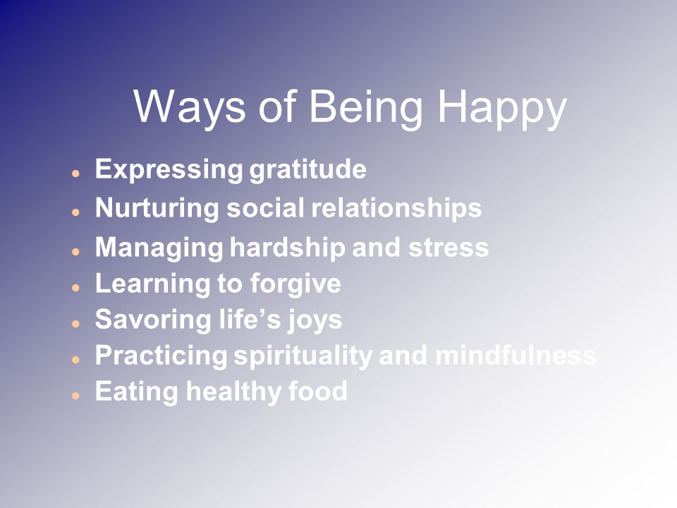 Ways of Being Happy Expressing gratitude Nurturing social relationships Managing hardship and stress Learning to forgive Savoring life's joys Practicing spirituality and mindfulness Eating healthy food