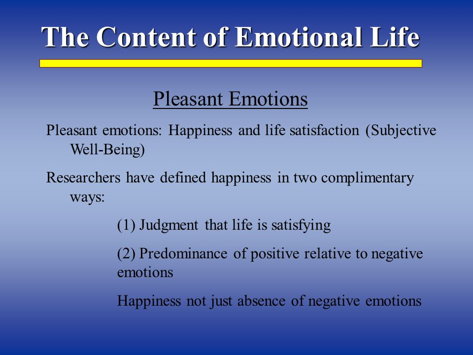 The Content of Emotional Life Pleasant Emotions Pleasant emotions: Happiness and life satisfaction (Subjective Well-Being) Researchers have defined happiness in two complimentary ways: (1) Judgment that life is satisfying (2) Predominance of positive relative to negative emotions Happiness not just absence of negative emotions