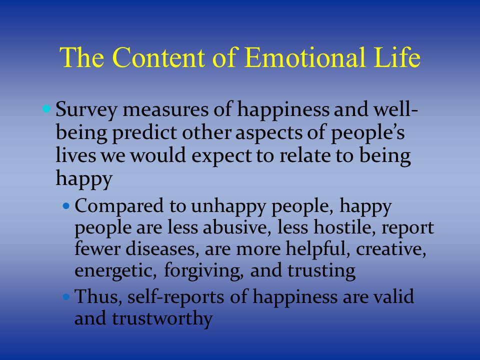 The Content of Emotional Life Survey measures of happiness and well- being predict other aspects of people's lives we would expect to relate to being happy Compared to unhappy people, happy people are less abusive, less hostile, report fewer diseases, are more helpful, creative, energetic, forgiving, and trusting Thus, self-reports of happiness are valid and trustworthy