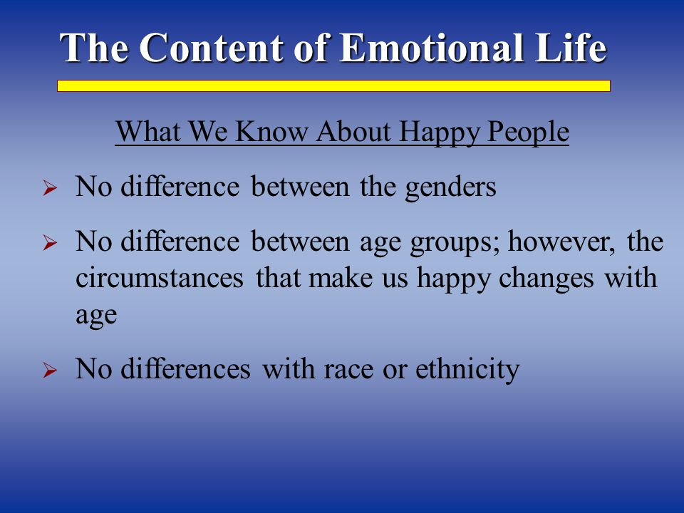 The Content of Emotional Life What We Know About Happy People  No difference between the genders  No difference between age groups; however, the circumstances that make us happy changes with age  No differences with race or ethnicity
