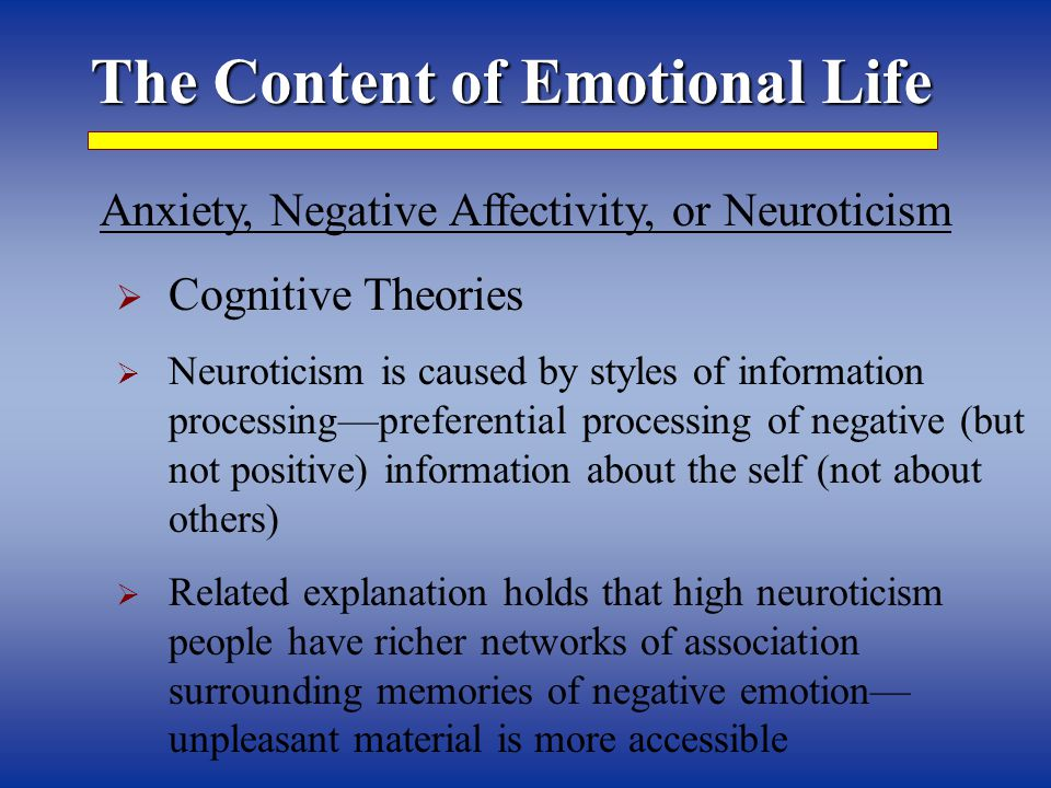 The Content of Emotional Life Anxiety, Negative Affectivity, or Neuroticism  Cognitive Theories  Neuroticism is caused by styles of information processing—preferential processing of negative (but not positive) information about the self (not about others)  Related explanation holds that high neuroticism people have richer networks of association surrounding memories of negative emotion— unpleasant material is more accessible