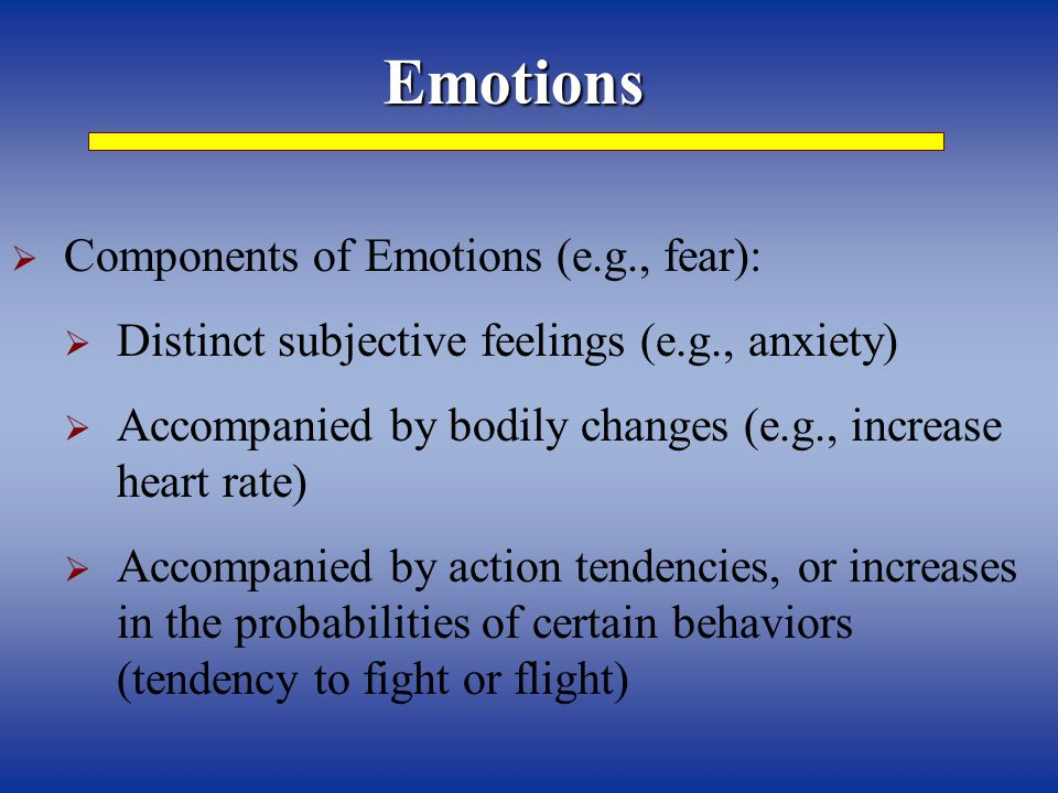 Emotions  Components of Emotions (e.g., fear):  Distinct subjective feelings (e.g., anxiety)  Accompanied by bodily changes (e.g., increase heart rate)  Accompanied by action tendencies, or increases in the probabilities of certain behaviors (tendency to fight or flight)