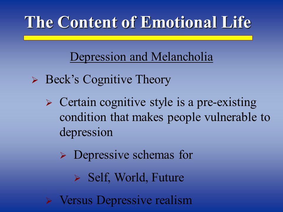 The Content of Emotional Life Depression and Melancholia  Beck's Cognitive Theory  Certain cognitive style is a pre-existing condition that makes people vulnerable to depression  Depressive schemas for  Self, World, Future  Versus Depressive realism