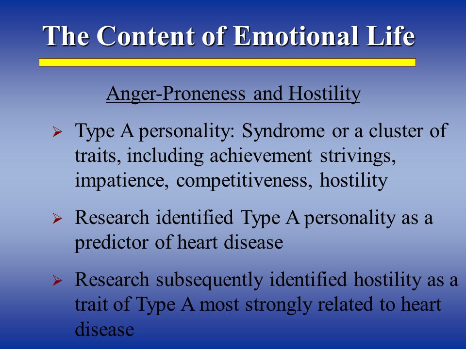 The Content of Emotional Life Anger-Proneness and Hostility  Type A personality: Syndrome or a cluster of traits, including achievement strivings, impatience, competitiveness, hostility  Research identified Type A personality as a predictor of heart disease  Research subsequently identified hostility as a trait of Type A most strongly related to heart disease