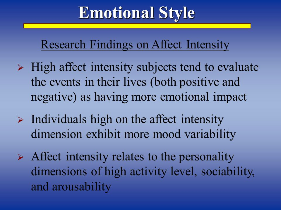 Emotional Style Research Findings on Affect Intensity  High affect intensity subjects tend to evaluate the events in their lives (both positive and negative) as having more emotional impact  Individuals high on the affect intensity dimension exhibit more mood variability  Affect intensity relates to the personality dimensions of high activity level, sociability, and arousability