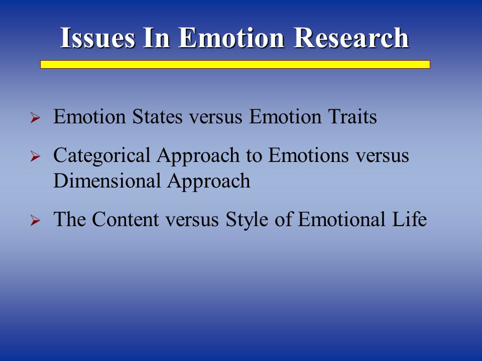 Issues In Emotion Research  Emotion States versus Emotion Traits  Categorical Approach to Emotions versus Dimensional Approach  The Content versus Style of Emotional Life