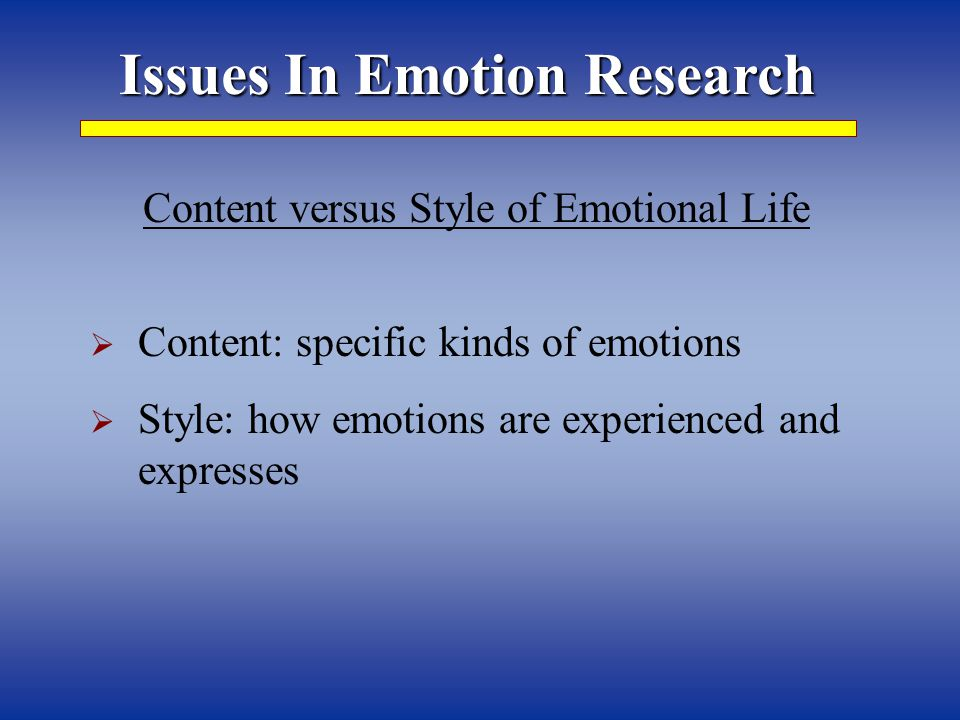 Issues In Emotion Research  Content: specific kinds of emotions  Style: how emotions are experienced and expresses Content versus Style of Emotional Life
