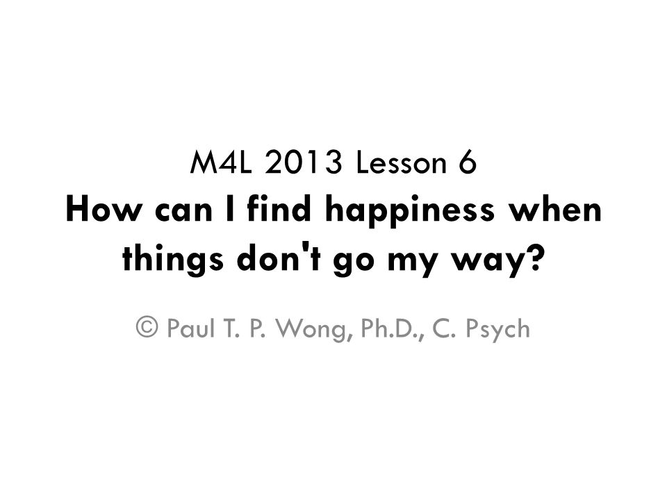 M4L 2013 Lesson 6 How can I find happiness when things don t go my way.
