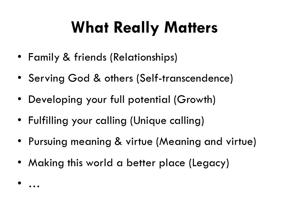 What Really Matters Family & friends (Relationships) Serving God & others (Self-transcendence) Developing your full potential (Growth) Fulfilling your calling (Unique calling) Pursuing meaning & virtue (Meaning and virtue) Making this world a better place (Legacy) …