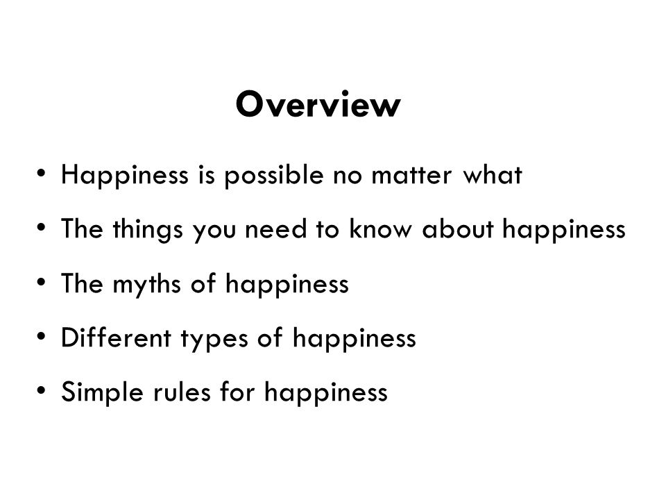 Overview Happiness is possible no matter what The things you need to know about happiness The myths of happiness Different types of happiness Simple rules for happiness