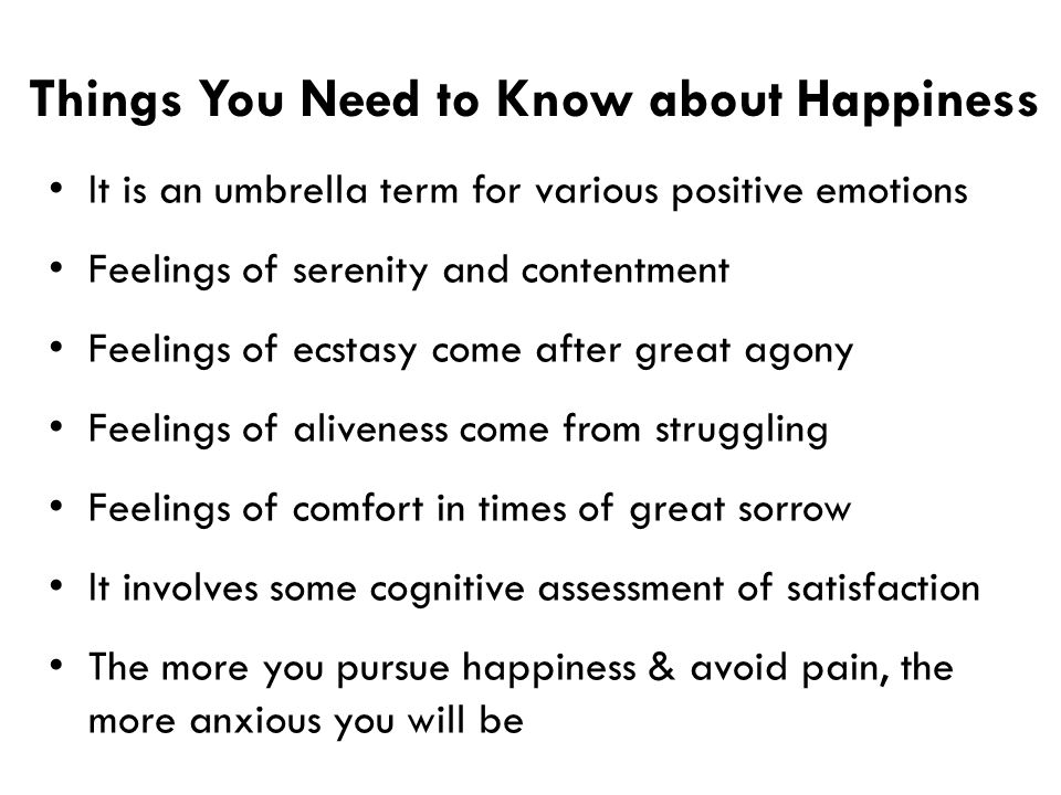Things You Need to Know about Happiness It is an umbrella term for various positive emotions Feelings of serenity and contentment Feelings of ecstasy come after great agony Feelings of aliveness come from struggling Feelings of comfort in times of great sorrow It involves some cognitive assessment of satisfaction The more you pursue happiness & avoid pain, the more anxious you will be