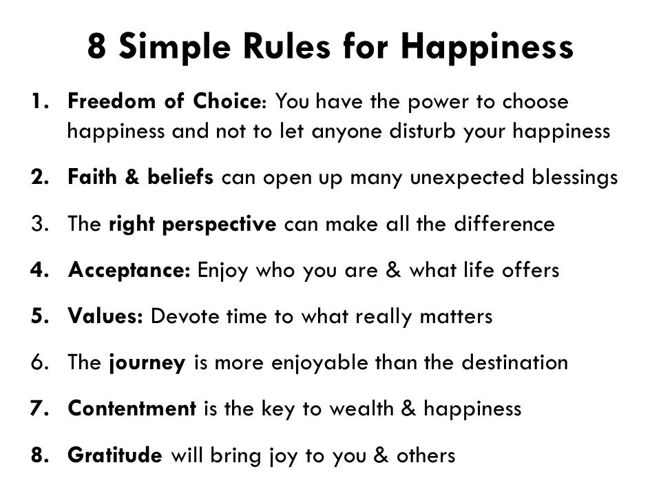 8 Simple Rules for Happiness 1.Freedom of Choice: You have the power to choose happiness and not to let anyone disturb your happiness 2.Faith & beliefs can open up many unexpected blessings 3.The right perspective can make all the difference 4.Acceptance: Enjoy who you are & what life offers 5.Values: Devote time to what really matters 6.The journey is more enjoyable than the destination 7.Contentment is the key to wealth & happiness 8.Gratitude will bring joy to you & others