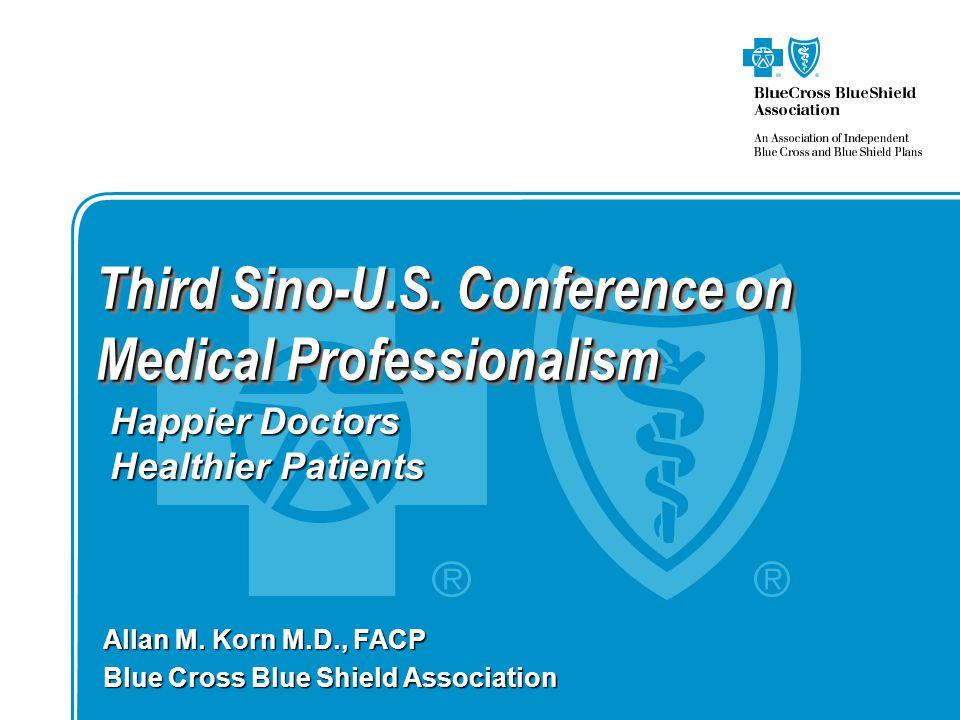 Third Sino-U.S. Conference on Medical Professionalism Allan M. Korn M.D., FACP Blue Cross Blue Shield Association Happier Doctors Healthier Patients