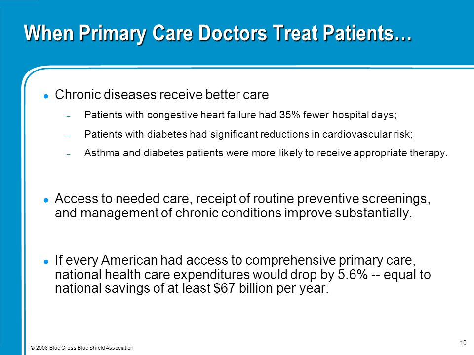 © 2008 Blue Cross Blue Shield Association 10 When Primary Care Doctors Treat Patients… ● Chronic diseases receive better care – Patients with congestive heart failure had 35% fewer hospital days; – Patients with diabetes had significant reductions in cardiovascular risk; – Asthma and diabetes patients were more likely to receive appropriate therapy.