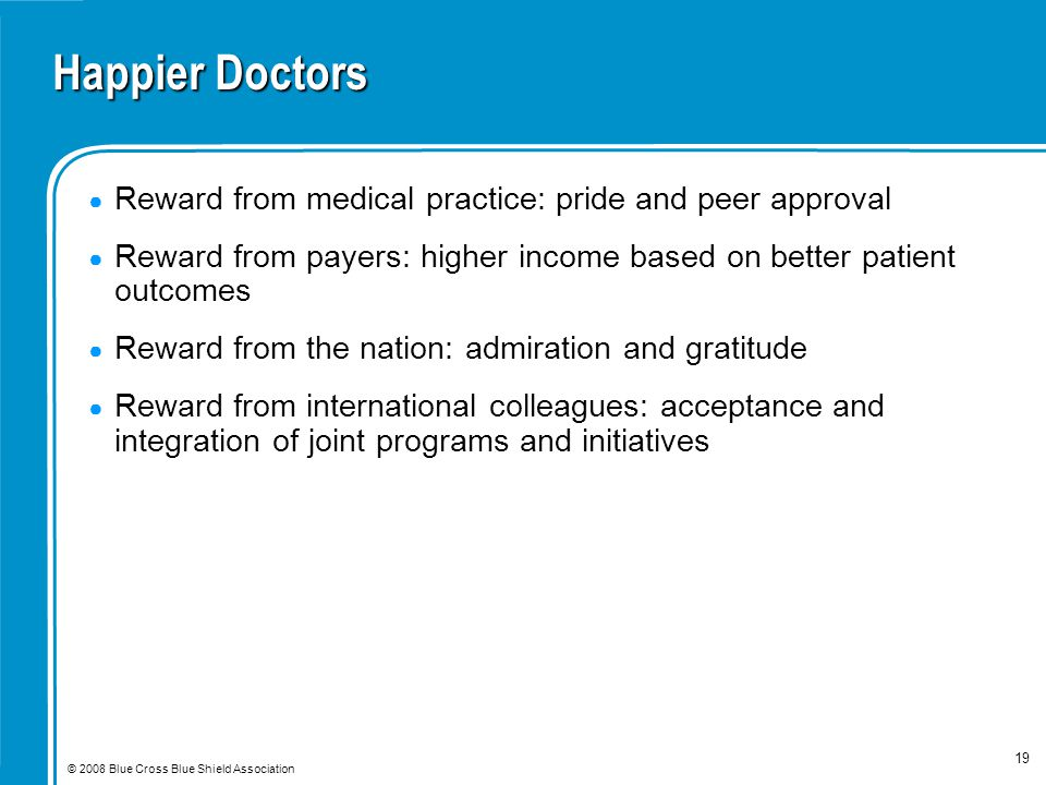 © 2008 Blue Cross Blue Shield Association 19 Happier Doctors ● Reward from medical practice: pride and peer approval ● Reward from payers: higher income based on better patient outcomes ● Reward from the nation: admiration and gratitude ● Reward from international colleagues: acceptance and integration of joint programs and initiatives