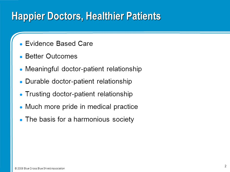 © 2008 Blue Cross Blue Shield Association 2 Happier Doctors, Healthier Patients ● Evidence Based Care ● Better Outcomes ● Meaningful doctor-patient relationship ● Durable doctor-patient relationship ● Trusting doctor-patient relationship ● Much more pride in medical practice ● The basis for a harmonious society