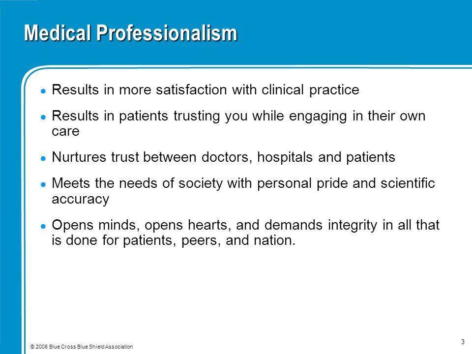 © 2008 Blue Cross Blue Shield Association 3 Medical Professionalism ● Results in more satisfaction with clinical practice ● Results in patients trusting you while engaging in their own care ● Nurtures trust between doctors, hospitals and patients ● Meets the needs of society with personal pride and scientific accuracy ● Opens minds, opens hearts, and demands integrity in all that is done for patients, peers, and nation.