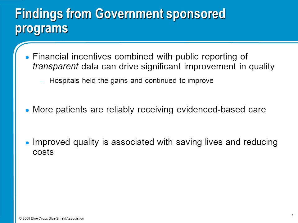 © 2008 Blue Cross Blue Shield Association 7 Findings from Government sponsored programs ● Financial incentives combined with public reporting of trans