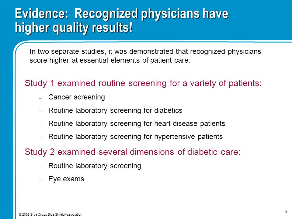 © 2008 Blue Cross Blue Shield Association 9 Evidence: Recognized physicians have higher quality results! Study 1 examined routine screening for a vari