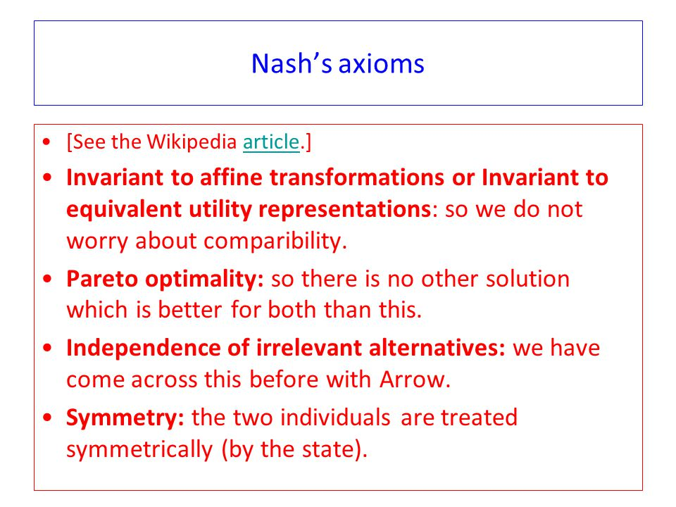 Nash's axioms [See the Wikipedia article.]article Invariant to affine transformations or Invariant to equivalent utility representations: so we do not worry about comparibility.