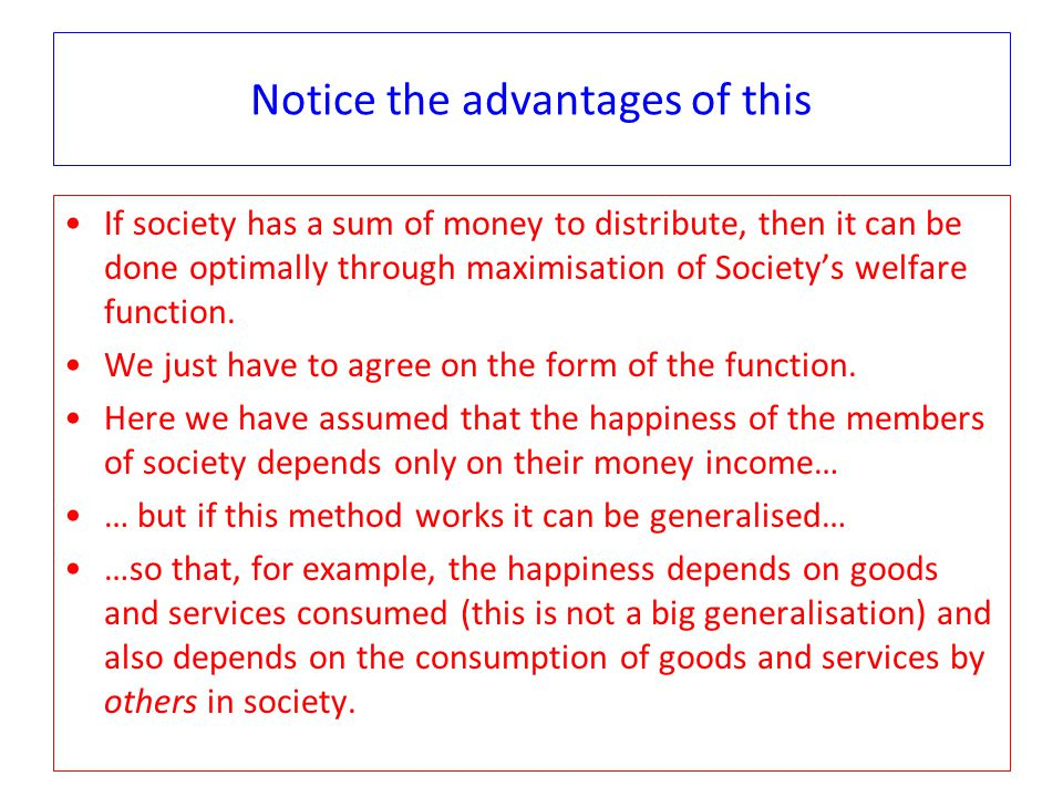 Notice the advantages of this If society has a sum of money to distribute, then it can be done optimally through maximisation of Society's welfare function.