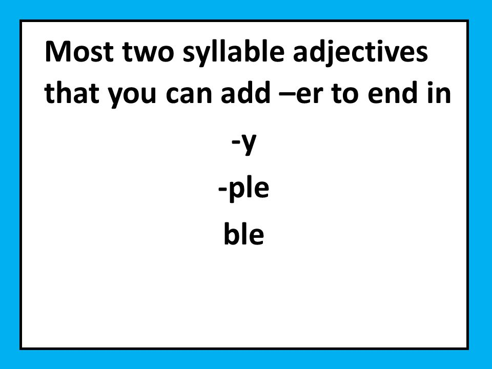 Most two syllable adjectives that you can add –er to end in -y -ple ble