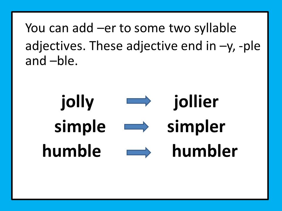 You can add –er to some two syllable adjectives. These adjective end in –y, -ple and –ble.