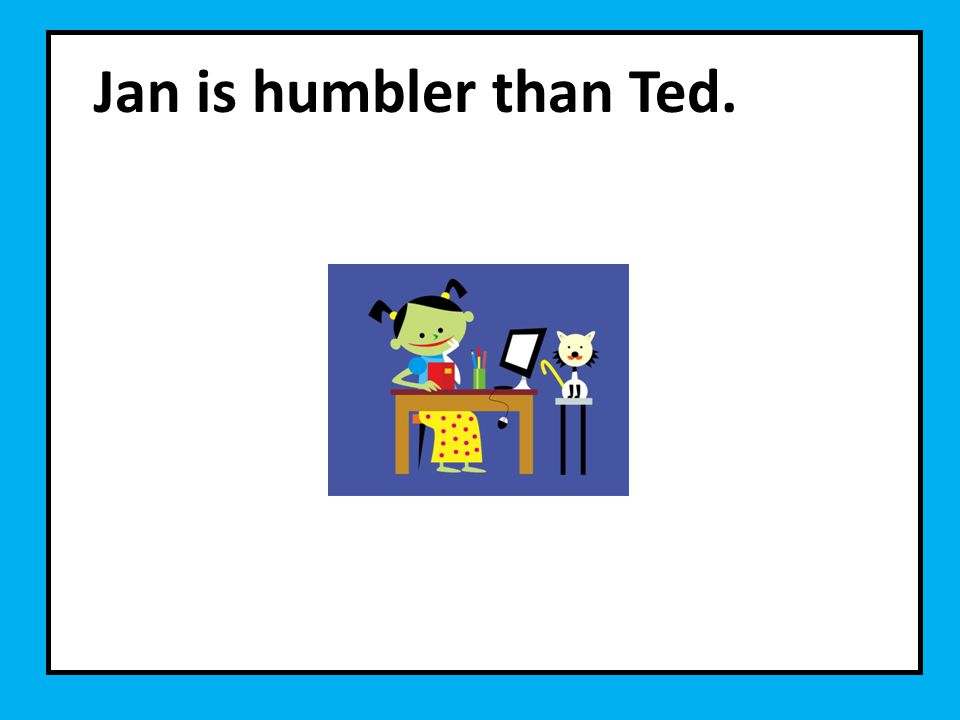 Jan is humbler than Ted.