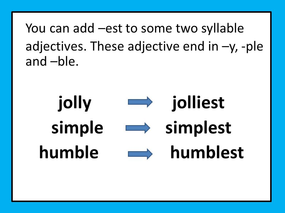 You can add –est to some two syllable adjectives. These adjective end in –y, -ple and –ble.