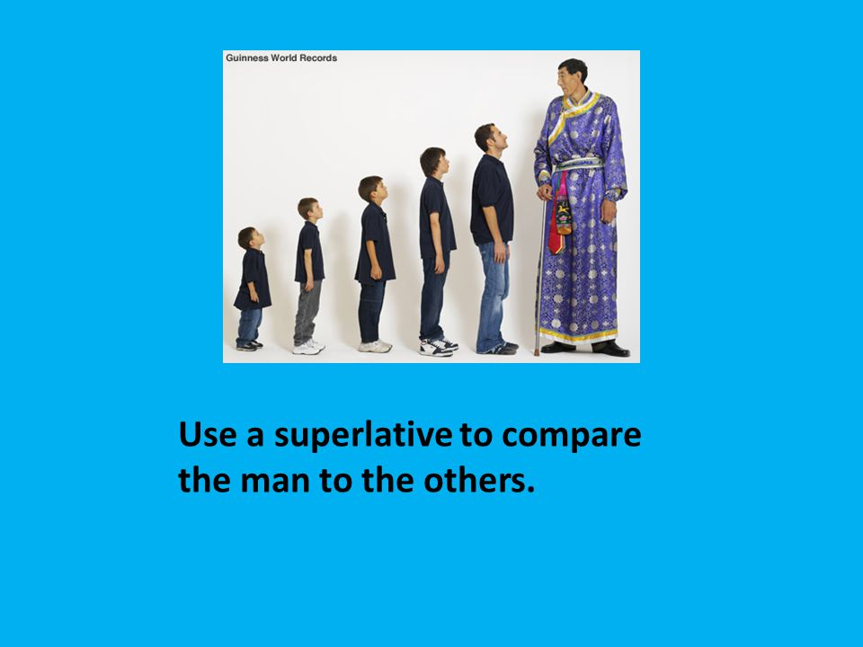 Use a superlative to compare the man to the others.
