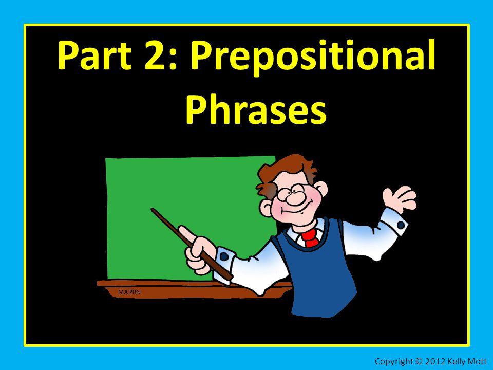 Part 2: Prepositional Phrases Copyright © 2012 Kelly Mott