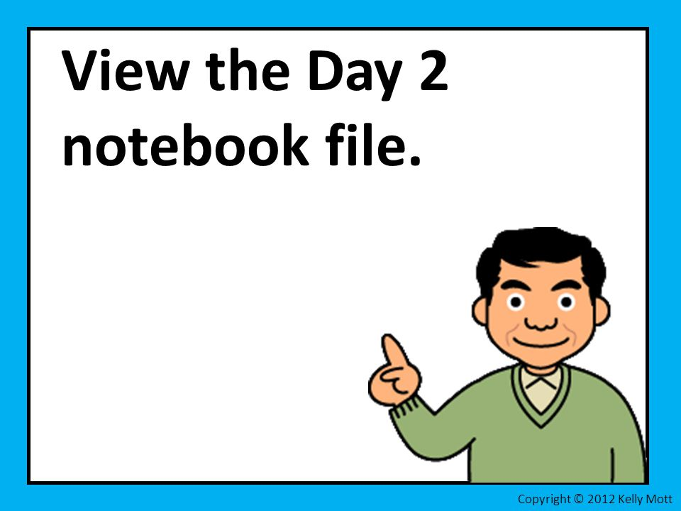 View the Day 2 notebook file. Copyright © 2012 Kelly Mott