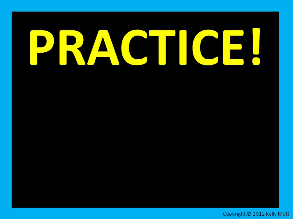 PRACTICE! Copyright © 2012 Kelly Mott