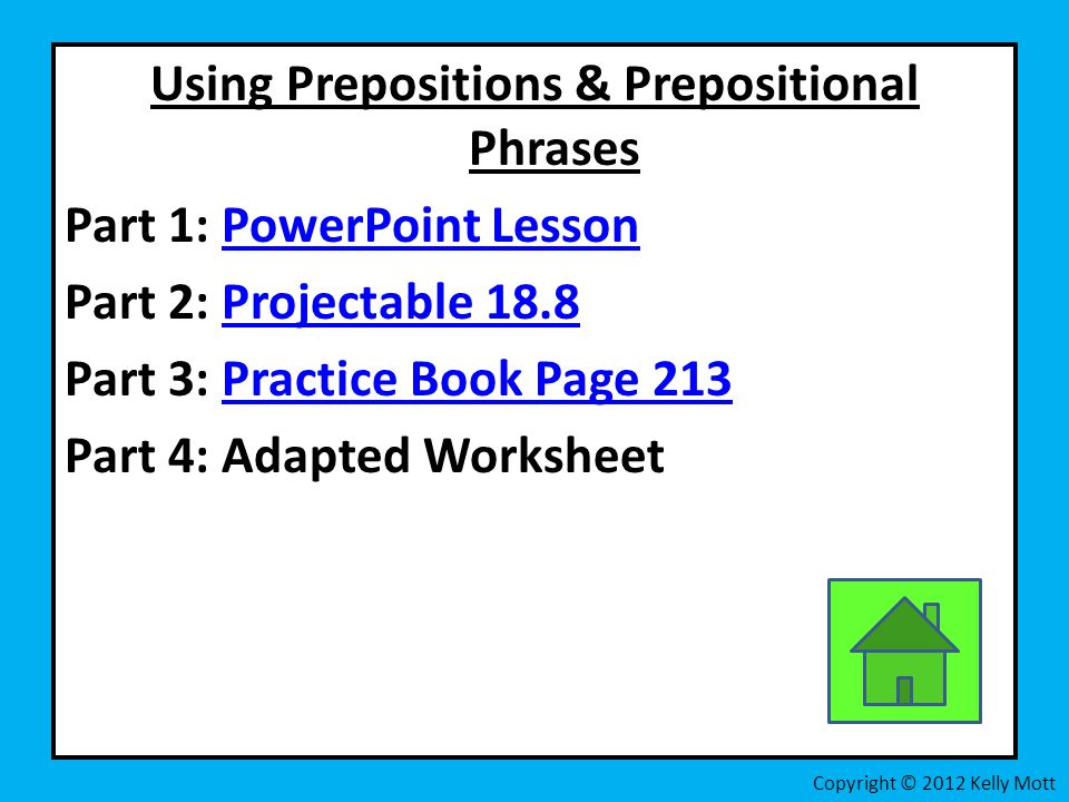 Using Prepositions & Prepositional Phrases Part 1: PowerPoint LessonPowerPoint Lesson Part 2: Projectable 18.8Projectable 18.8 Part 3: Practice Book Page 213Practice Book Page 213 Part 4: Adapted Worksheet Copyright © 2012 Kelly Mott