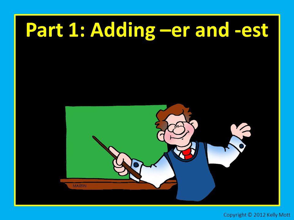 Part 1: Adding –er and -est Copyright © 2012 Kelly Mott