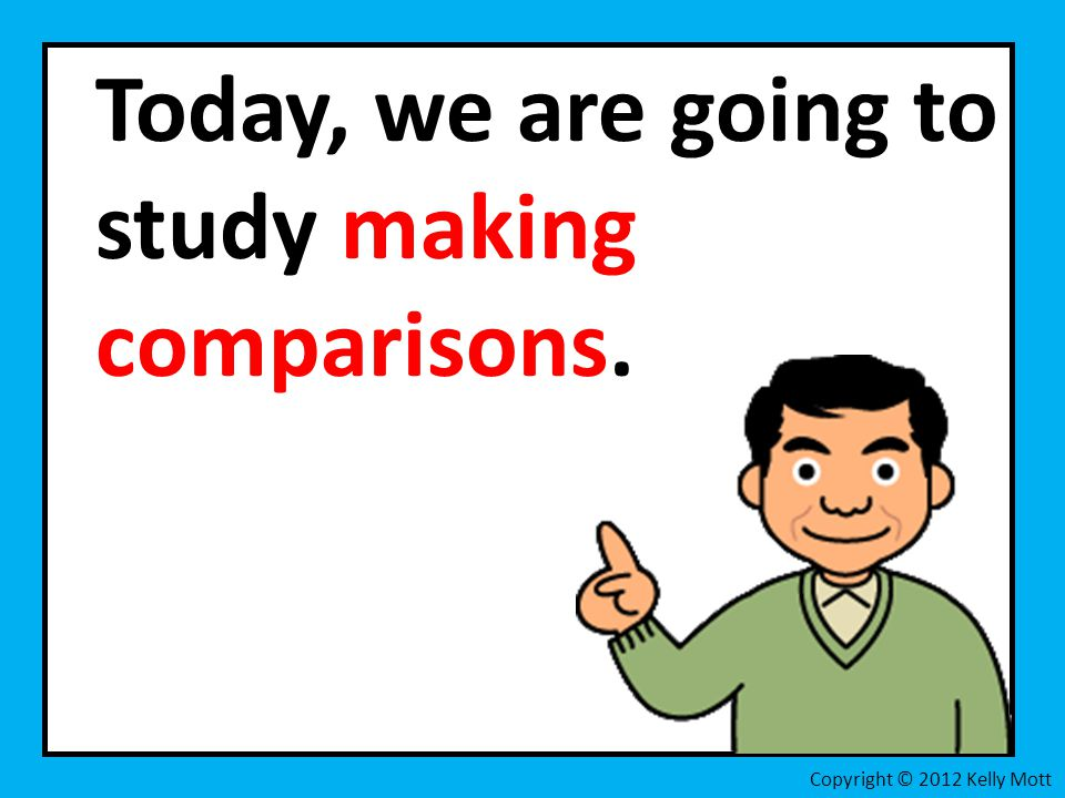 Today, we are going to study making comparisons. Copyright © 2012 Kelly Mott