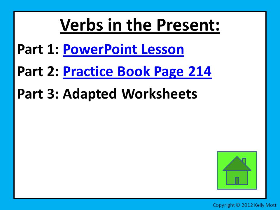 Verbs in the Present: Part 1: PowerPoint LessonPowerPoint Lesson Part 2: Practice Book Page 214Practice Book Page 214 Part 3: Adapted Worksheets Copyright © 2012 Kelly Mott